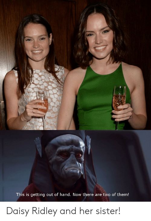 Daisy Ridley: This is getting out of hand. Now there are two of them! Daisy Ridley and her sister!