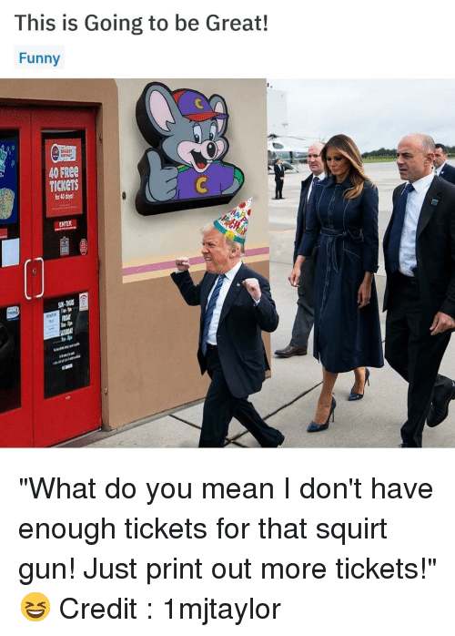 "squirt: This is Going to be Great!  Funny  CCES  40 FREE  TICKETS  or 4 day  ENTER ""What do you mean I don't have enough tickets for that squirt gun! Just print out more tickets!"" 😆 Credit : 1mjtaylor"