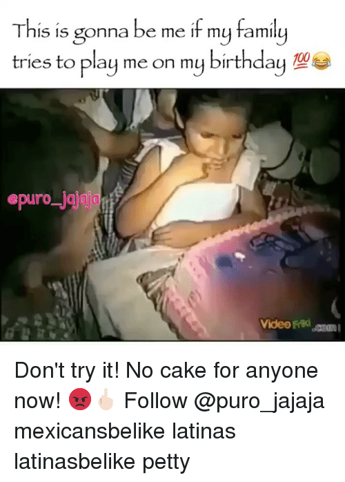 Birthday, Family, and Memes: This is gonna be me if my family  tries to play me on my birthday  epuro jaja  Video rriki m Don't try it! No cake for anyone now! 😡🖕🏻 Follow @puro_jajaja mexicansbelike latinas latinasbelike petty