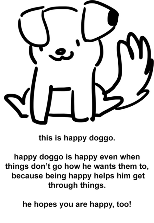 Happy, Helps, and Doggo: this is happy doggo.  happy doggo is happy even when  things don't go how he wants them to,  because being happy helps him get  through things.  he hopes you are happy, too!