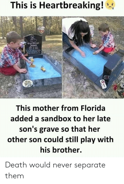 Death, Florida, and Never: This is Heartbreaking!  Ryan Michan  JOlley  OCt 11, 3  This mother from Florida  added a sandbox to her late  son's grave so that her  other son could still play with  his brother. Death would never separate them