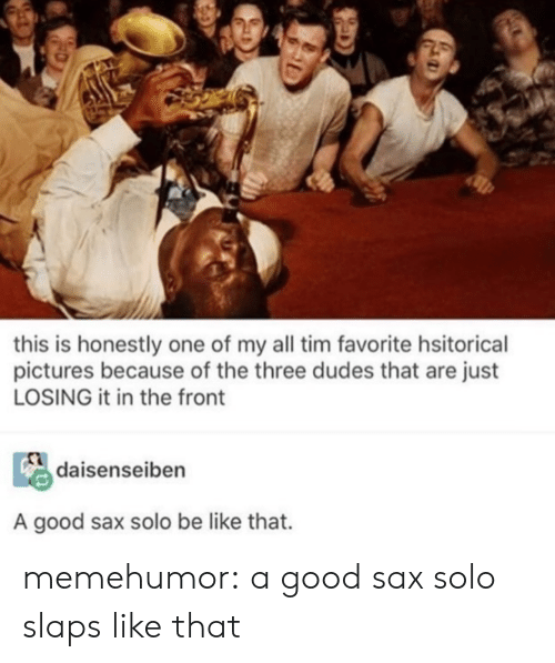 Be Like, Tumblr, and Blog: this is honestly one of my all tim favorite hsitorical  pictures because of the three dudes that are just  LOSING it in the front  daisenseiben  A good sax solo be like that. memehumor:  a good sax solo slaps like that