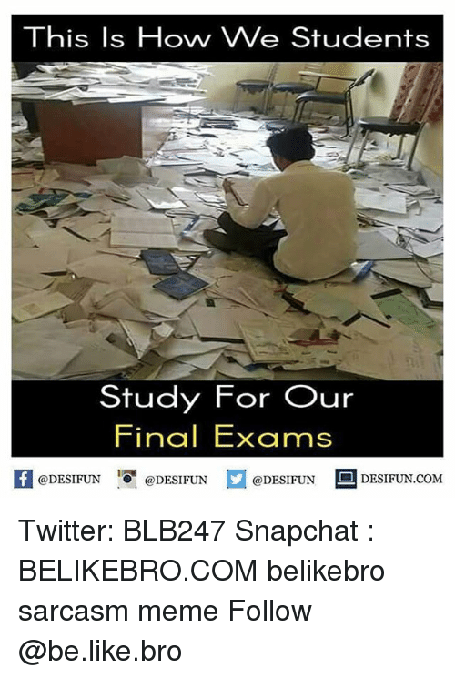 Final Exams: This Is Hovny We Students  Study For Our  Final Exams  @DESIFUN  @DESIFUN  @DESIFUN  DESIFUN.COM Twitter: BLB247 Snapchat : BELIKEBRO.COM belikebro sarcasm meme Follow @be.like.bro