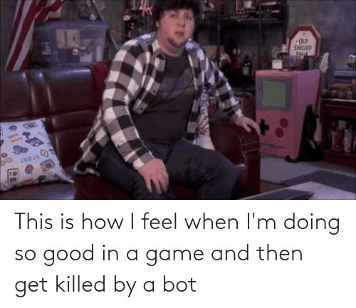 How I Feel: This is how I feel when I'm doing so good in a game and then get killed by a bot