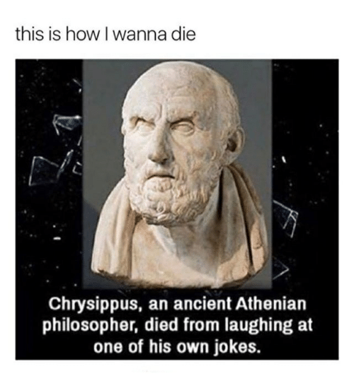 Died From Laughing: this is how I wanna die  Chrysippus, an ancient Athenian  philosopher, died from laughing at  one of his own jokes.