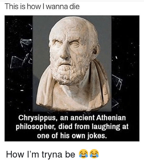 Died From Laughing: This is how I wanna die  Chrysippus, an ancient Athenian  philosopher, died from laughing at  one of his own jokes. How I'm tryna be 😂😂