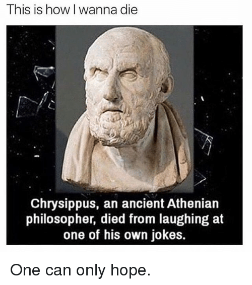 Died From Laughing: This is how I wanna die  Chrysippus, an ancient Athenian  philosopher, died from laughing at  one of his own jokes. One can only hope.