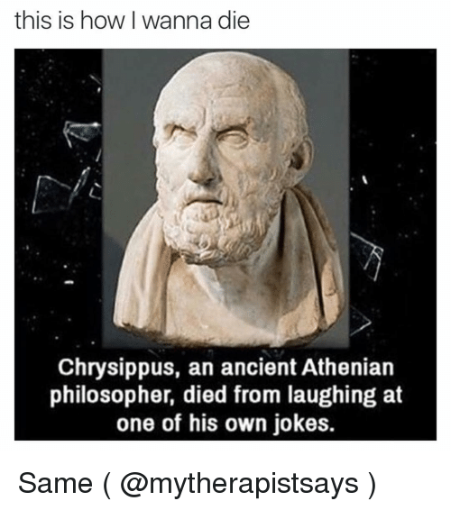 Died From Laughing: this is how I wanna die  Chrysippus, an ancient Athenian  philosopher, died from laughing at  one of his own jokes. Same ( @mytherapistsays )