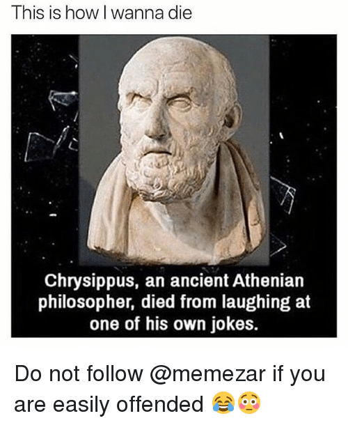 Died From Laughing: This is how l wanna die  Chrysippus, an ancient Athenian  philosopher, died from laughing at  one of his own jokes. Do not follow @memezar if you are easily offended 😂😳