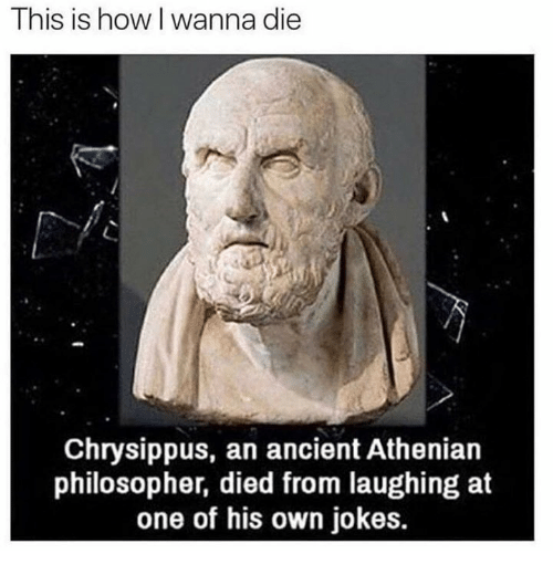 Died From Laughing: This is how l wanna die  Chrysippus, an ancient Athenian  philosopher, died from laughing at  one of his own jokes.