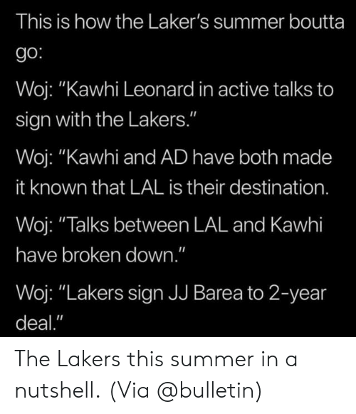 "Leonard: This is how the Laker's summer boutta  go:  Woj: ""Kawhi Leonard in active talks to  sign with the Lakers.""  Woj: ""Kawhi and AD have both made  it known that LAL is their destination.  Woj: ""Talks between LAL and Kawhi  have broken down.""  Woj: ""Lakers sign JJ Barea to 2-year  deal."" The Lakers this summer in a nutshell.  (Via @bulletin)"