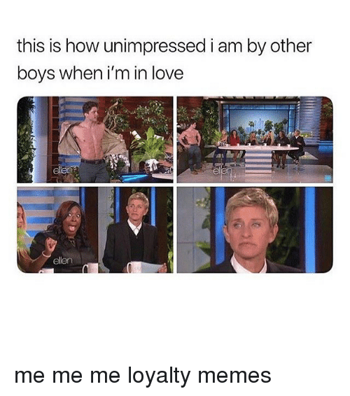 me me me: this is how unimpressed i am by other  boys when i'm in love  ellen me me me loyalty memes
