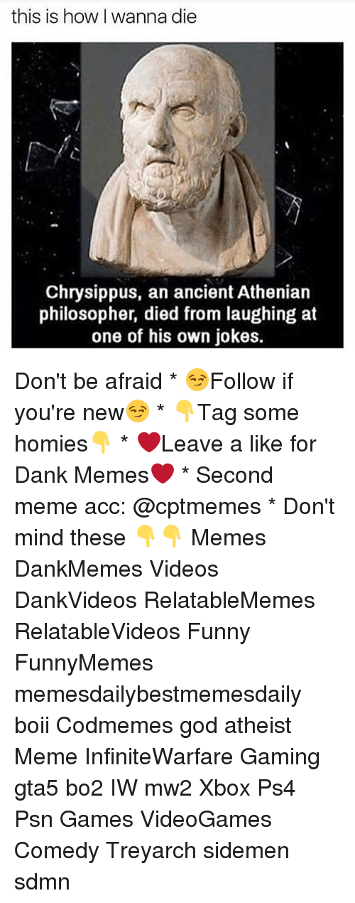 Died From Laughing: this is how wanna die  Chrysippus, an ancient Athenian  philosopher, died from laughing at  one of his own jokes. Don't be afraid * 😏Follow if you're new😏 * 👇Tag some homies👇 * ❤Leave a like for Dank Memes❤ * Second meme acc: @cptmemes * Don't mind these 👇👇 Memes DankMemes Videos DankVideos RelatableMemes RelatableVideos Funny FunnyMemes memesdailybestmemesdaily boii Codmemes god atheist Meme InfiniteWarfare Gaming gta5 bo2 IW mw2 Xbox Ps4 Psn Games VideoGames Comedy Treyarch sidemen sdmn