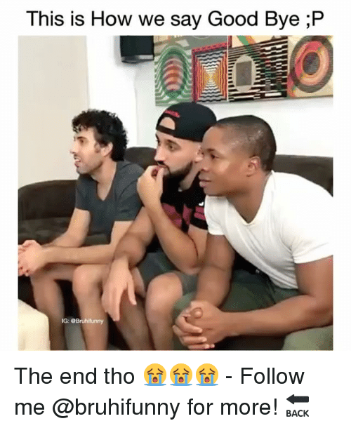Memes, Good, and 🤖: This is How we say Good Bye ;P  IG: The end tho 😭😭😭 - Follow me @bruhifunny for more! 🔙