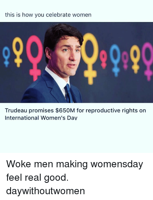Memes, 🤖, and Dav: this is how you celebrate women  Trudeau promises $650M for reproductive rights on  International Women's Dav Woke men making womensday feel real good. daywithoutwomen
