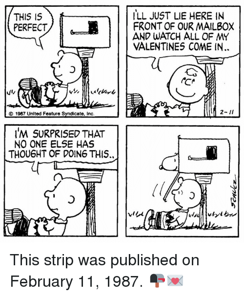 mailboxes: THIS IS  ILL JUST LIE HERE IN  PERFECT  FRONT OF OUR MAILBOX  VALENTINES COME IN  CO 1987 Unlted Feature Syndicate, inc  IM SURPRISED THAT  NO ONE ELSE HAS  THOU6HT OF DOING THIS. This strip was published on February 11, 1987. 📭💌