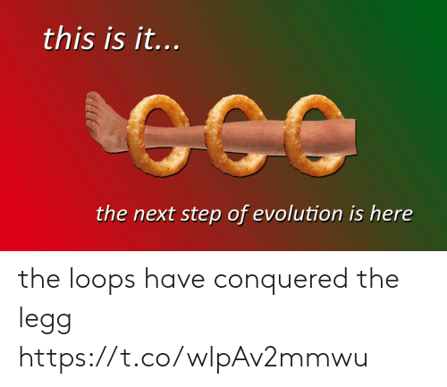 Evolution, Step, and Next: this is it...  the next step of evolution is here the loops have conquered the legg https://t.co/wlpAv2mmwu