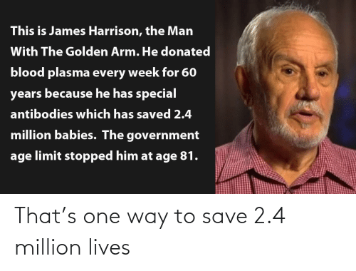 way: This is James Harrison, the Man  With The Golden Arm. He donated  blood plasma every week for 60  years because he has special  antibodies which has saved 2.4  million babies. The government  age limit stopped him at age 81. That's one way to save 2.4 million lives