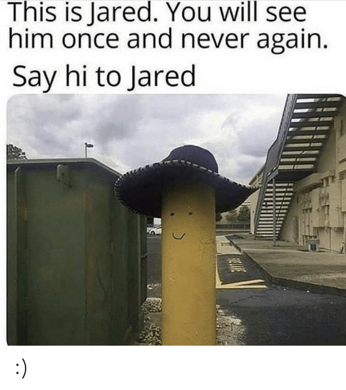 say hi: This is Jared. You will see  him once and never again.  Say hi to Jared  HLIVE :)