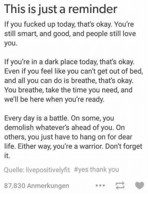 Whatevers: This is just a reminder  If you fucked up today, that's okay. You're  still smart, and good, and people still love  you  If you're in a dark place today, that's okay.  Even if you feel like you can't get out of bed,  and all you can do is breathe, that's okay.  You breathe, take the time you need, and  we'll be here when you're ready  Every day is a battle. On some, you  demolish whatever's ahead of you. On  others, you just have to hang on for dear  life. Either way, you're a warrior. Don't forget  it.  Quelle: livepositivelyfit #yes thank you  87,830 Anmerkungen