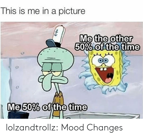 this is me: This is me in a picture  Me other  50% olde tine  the  0  the  Me50% of the time lolzandtrollz:  Mood Changes