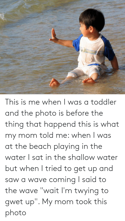 "shallow: This is me when I was a toddler and the photo is before the thing that happend this is what my mom told me: when I was at the beach playing in the water I sat in the shallow water but when I tried to get up and saw a wave coming I said to the wave ""wait I'm twying to gwet up"". My mom took this photo"