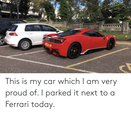 Proud: This is my car which I am very proud of. I parked it next to a Ferrari today.