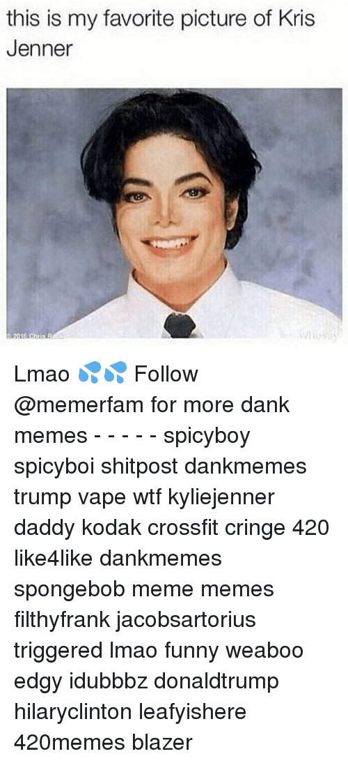 Kris Jenner, Memes, and Vaping: this is my favorite picture of Kris  Jenner  2016 Chris R Lmao 💦💦 Follow @memerfam for more dank memes - - - - - spicyboy spicyboi shitpost dankmemes trump vape wtf kyliejenner daddy kodak crossfit cringe 420 like4like dankmemes spongebob meme memes filthyfrank jacobsartorius triggered lmao funny weaboo edgy idubbbz donaldtrump hilaryclinton leafyishere 420memes blazer