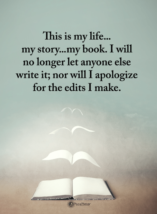 edits: This is my life...  my story...my book. I will  no longer let anyone else  write it; nor will I apologize  for the edits I make.