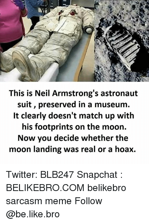 neile: This is Neil Armstrong's astronaut  suit, preserved in a museum.  It clearly doesn't match up with  his footprints on the moon.  Now you decide whether the  moon landing was real or a hoax. Twitter: BLB247 Snapchat : BELIKEBRO.COM belikebro sarcasm meme Follow @be.like.bro