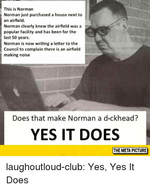 Club, Tumblr, and Blog: This is Norman  Norman just purchased a house next to  an airfield.  Norman clearly knew the airfield was a  popular facility and has been for the  last 50 years.  Norman is now writing a letter to the  Council to complain there is an airfield  making noise  Does that make Norman a d-ckhead?  YES IT DOES laughoutloud-club:  Yes, Yes It Does