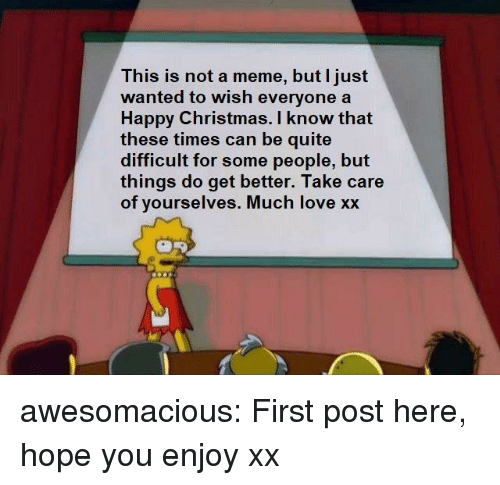 Christmas, Love, and Meme: This is not a meme, but I just  wanted to wish everyonea  Happy Christmas. I know that  these times can be quite  difficult for some people, but  things do get better. Take care  of yourselves. Much love xx awesomacious:  First post here, hope you enjoy xx