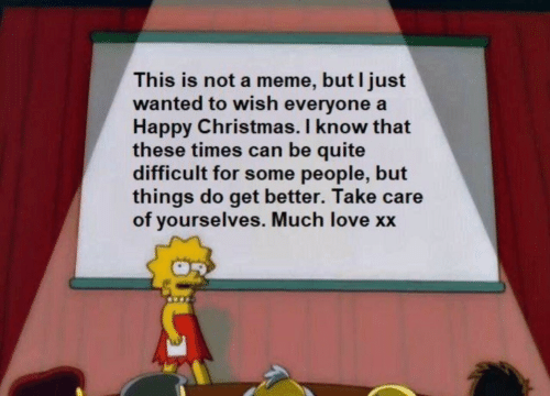 Care Of: This is not a meme, but I just  wanted to wish everyone a  Happy Christmas. I know that  these times can be quite  difficult for some people, but  things do get better. Take care  of yourselves. Much love xx