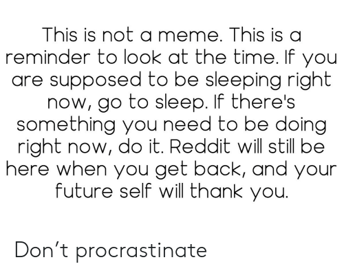 procrastinate: This is not a meme. This is a  reminder to look at the time. If you  are supposed to be sleeping right  now, go to sleep. If there's  something you need to be doing  right now, do it. Reddit will still be  here when you get back, and your  future self will thank you. Don't procrastinate