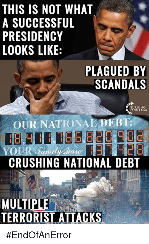the crush: THIS IS NOT WHAT  A SUCCESSFUL  PRESIDENCY  LOOKS LIKE  E  PLAGUED BY  SCANDALS  OUR NATIONAL DEBT:  THE  CRUSHING NATIONAL DEBT  MULTIPLE  TERRORIST ATTACKS #EndOfAnError