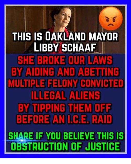 Aliens, Justice, and Convicted: THIS IS OAKLAND MAYOR  LIBBY SCHAAF  SHE BROKE OUR LAWS  BY AIDING AND ABETTING  MULTIPLE FELONY CONVICTED  ILLEGAL ALIENS  BY TIPPING THEM OFF  BEFORE AN .C.E, RAID  SHARE IF YOU BELIEVE THIS IS  OBSTRUCTION OF JUSTICE