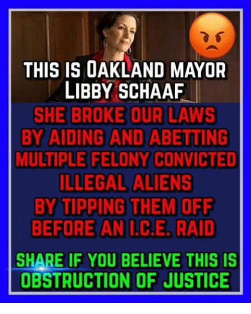 Memes, Aliens, and Justice: THIS IS OAKLAND MAYOR  LIBBY SCHAAF  SHE BROKE OUR LAwS  BY AIDING AND ABETTING  MULTIPLE FELONY CONVICTED  ILLEGAL ALIENS  BY TIPPING THEM OFF  BEFORE AN  C.E, RAID  SHARE IF YOU BELIEVE THIS IS  OBSTRUCTION OF JUSTICE