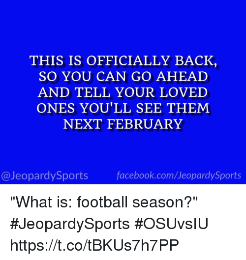 "Facebook, Football, and Sports: THIS IS OFFICIALLY BACK  SO YOU CAN GO AHEAD  AND TELL YOUR LOVED  ONES YOU'LL SEE THEM  NEXT FEBRUARY  @JeopardySports facebook.com/JeopardySports ""What is: football season?"" #JeopardySports #OSUvsIU https://t.co/tBKUs7h7PP"