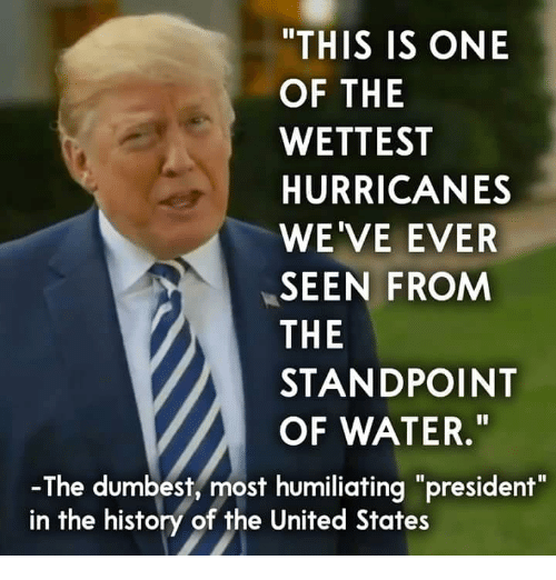 "History, United, and Water: ""THIS IS ONE  OF THE  WETTEST  HURRICANES  WE'VE EVER  SEEN FROM  THE  STANDPOINT  OF WATER.""  -The dumbest, most humiliating ""president""  in the history of the United States"