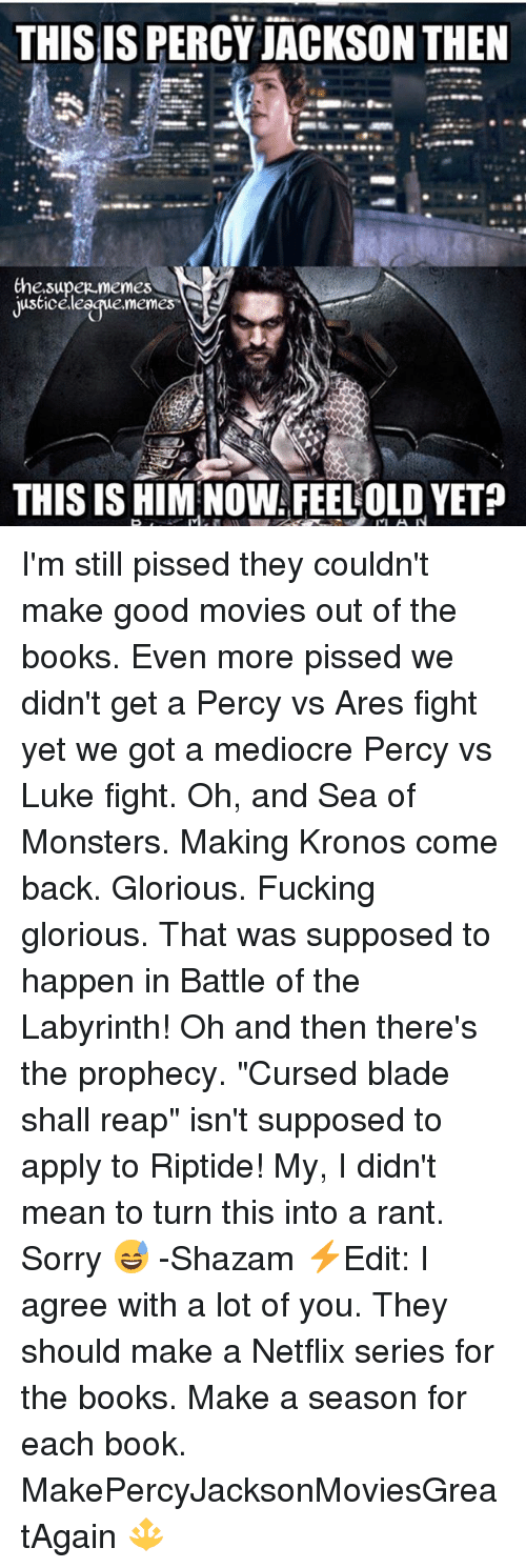 """ranting: THIS IS PERCY JACKSON THEN  Che.supez memes  justiceleegue.memes  THIS IS HIM NOW FEELOLD YET? I'm still pissed they couldn't make good movies out of the books. Even more pissed we didn't get a Percy vs Ares fight yet we got a mediocre Percy vs Luke fight. Oh, and Sea of Monsters. Making Kronos come back. Glorious. Fucking glorious. That was supposed to happen in Battle of the Labyrinth! Oh and then there's the prophecy. """"Cursed blade shall reap"""" isn't supposed to apply to Riptide! My, I didn't mean to turn this into a rant. Sorry 😅 -Shazam ⚡️Edit: I agree with a lot of you. They should make a Netflix series for the books. Make a season for each book. MakePercyJacksonMoviesGreatAgain 🔱"""