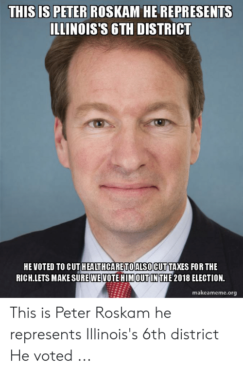 Taxes, Him, and Election: THIS IS PETER ROSKAM HE REPRESENTS  ILLINOIS'S GTH DISTRICT  HEVOTED TO CUT HEALTHCARE TO ALSO CUT TAXES FOR THE  RICH LETS MAKE SURE WEVOTE HIM OUT IN THE 2018 ELECTION.  makeameme.org This is Peter Roskam he represents Illinois's 6th district He voted ...