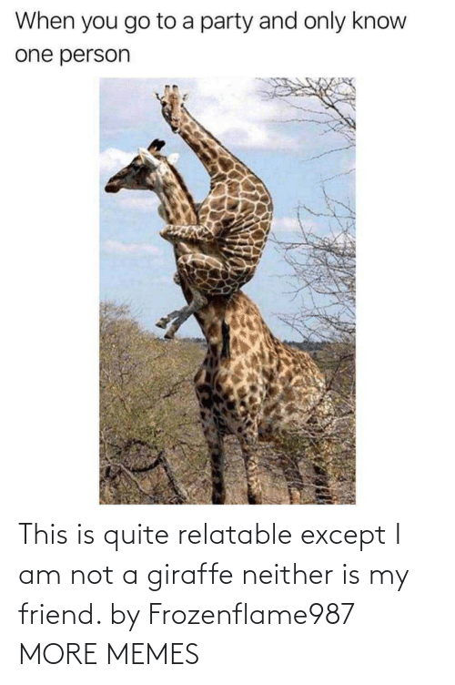 except: This is quite relatable except I am not a giraffe neither is my friend. by Frozenflame987 MORE MEMES