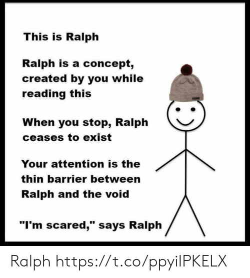 "Reading, You, and Void: This is Ralph  Ralph is a concept,  created by you while  reading this  When you stop, Ralph  ceases to exist  Your attention is the  thin barrier between  Ralph and the void  ""I'm scared,"" says Ralph Ralph https://t.co/ppyiIPKELX"