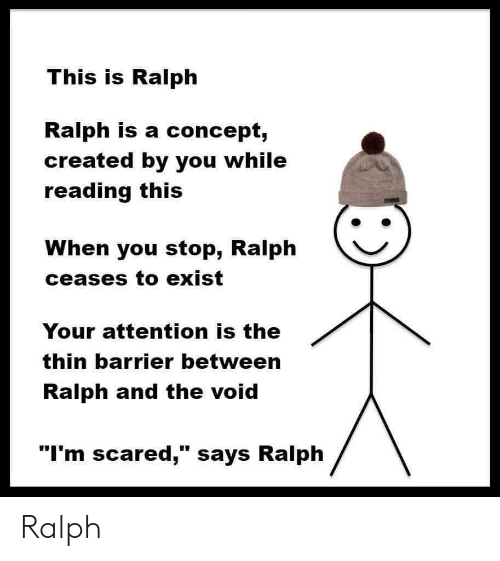 "Reading, You, and Void: This is Ralph  Ralph is a concept,  created by you while  reading this  When you stop, Ralph  ceases to exist  Your attention is the  thin barrier between  Ralph and the void  ""I'm scared,"" says Ralph Ralph"
