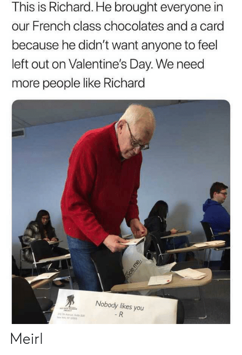 Valentine's Day: This is Richard. He brought everyone in  our French class chocolates and a card  because he didn't want anyone to feel  left out on Valentine's Day. We need  more people like Richard  Nobody likes you  - R  ycle me. Meirl