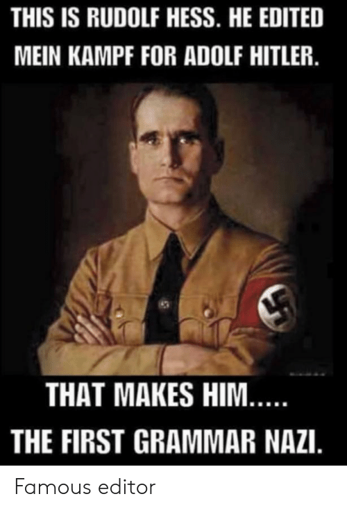 mein: THIS IS RUDOLF HESS. HE EDITED  MEIN KAMPF FOR ADOLF HITLER.  THAT MAKES HIM...  THE FIRST GRAMMAR NAZI. Famous editor