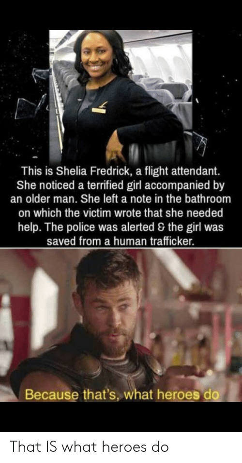 Police, Flight, and Girl: This is Shelia Fredrick, a flight attendant.  She noticed a terrified girl accompanied by  an older man. She left a note in the bathroom  on which the victim wrote that she needed  help. The police was alerted & the girl was  saved from a human trafficker.  Because that's, what heroes do That IS what heroes do
