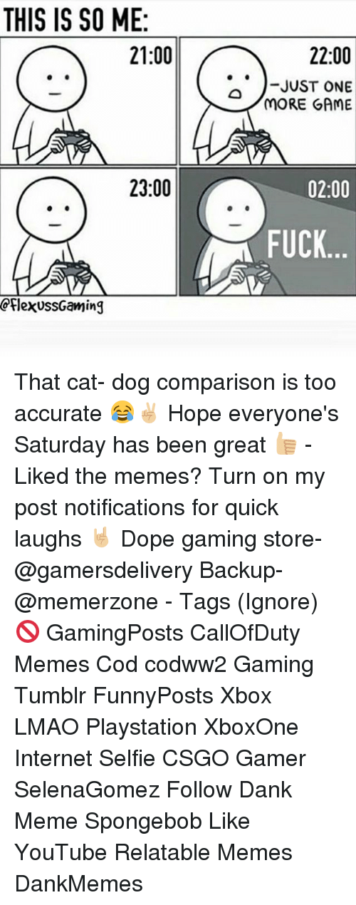 Dank, Dope, and Internet: THIS IS SO ME  21:00  23:00  CplexussGaming  22:00  JUST ONE  MORE GAME  02:00  FUCK That cat- dog comparison is too accurate 😂✌🏼 Hope everyone's Saturday has been great 👍🏼 - Liked the memes? Turn on my post notifications for quick laughs 🤘🏼 Dope gaming store- @gamersdelivery Backup- @memerzone - Tags (Ignore) 🚫 GamingPosts CallOfDuty Memes Cod codww2 Gaming Tumblr FunnyPosts Xbox LMAO Playstation XboxOne Internet Selfie CSGO Gamer SelenaGomez Follow Dank Meme Spongebob Like YouTube Relatable Memes DankMemes