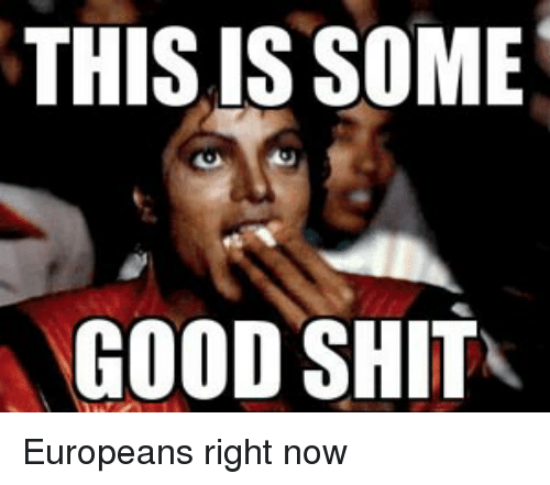 This Is Some Good Shit Europeans Right Now Shit Meme On Esmemescom