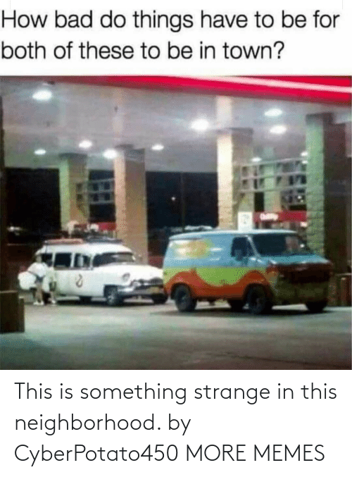 Is Something: This is something strange in this neighborhood. by CyberPotato450 MORE MEMES